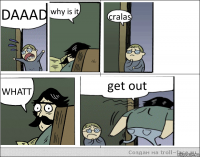 DAAAD why is it cralas WHATT get out