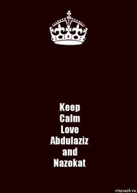 Keep Calm Love Abdulaziz and Nazokat