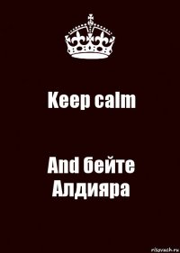 Keep calm And бейте Алдияра