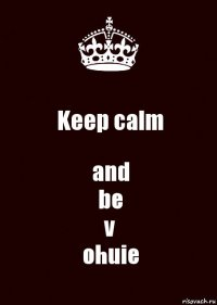 Keep calm and be v ohuie