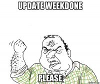update weekdone please