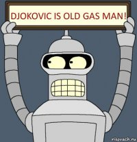djokovic is old gas man!