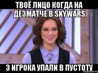 твоё лицо когда на дезматче в skywars 3 игрока упали в пустоту