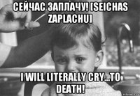 сейчас заплачу! [seichas zaplachu] i will literally cry...to death!