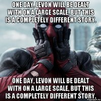 one day, levon will be dealt with on a large scale, but this is a completely different story. one day, levon will be dealt with on a large scale, but this is a completely different story.
