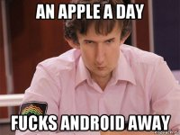 an apple a day fucks android away