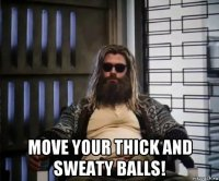 move your thick and sweaty balls!