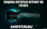 пацаны которые играют на гитаре афигительны_