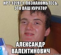 нрт-12(9)-1, познакомьтесь, это ваш куратор александр валентинович