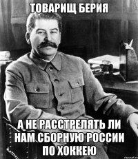 товарищ берия а не расстрелять ли нам сборную россии по хоккею
