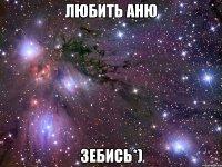 любить аню зебись)