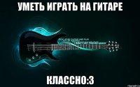 уметь играть на гитаре классно:3