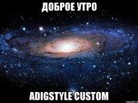 доброе утро AdigStyle Custom