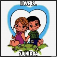 Love is.. YO NIGGA