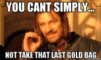 You cant simply... Not take that last gold bag
