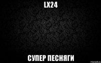 lx24 супер песняги