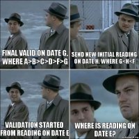 Final valid on date G, where A>B>C>D>F>G Send new Initial reading on date H. where G<H<F Validation started from reading on date E Where is reading on date E?