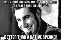 when someone says, that it's impossible to speak a foreign language better than a native speaker