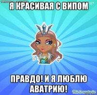 я красивая с випом правдо! и я люблю аватрию!