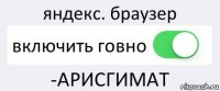 яндекс. браузер включить говно -АРИСГИМАТ