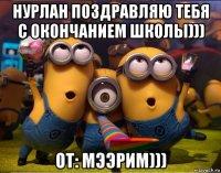нурлан поздравляю тебя с окончанием школы))) от: мээрим)))