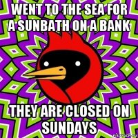 went to the sea for a sunbath on a bank they are closed on sundays