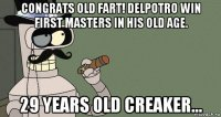 congrats old fart! delpotro win first masters in his old age. 29 years old creaker...