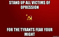 stand up all victims of opression for the tyrants fear your might