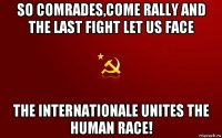 so comrades,come rally and the last fight let us face the internationale unites the human race!