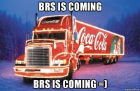 brs is coming brs is coming =)