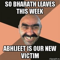 so bharath leaves this week abhijeet is our new victim
