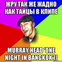 жру так же жадно как тайцы в клипе murray head 'one night in bangkok'))
