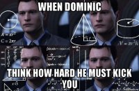 when dominic think how hard he must kick you