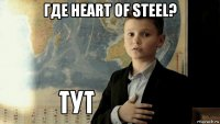 где heart of steel?