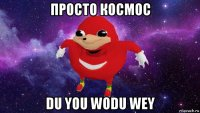просто космос du you wodu wey