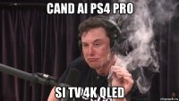 cand ai ps4 pro si tv 4k qled