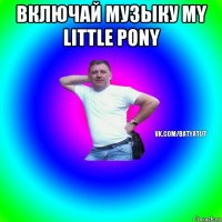 включай музыку my little pony