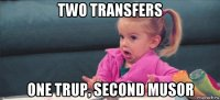 two transfers one trup, second musor