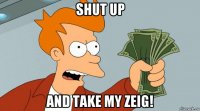 shut up and take my zeig!