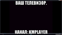 ваш телевизор. канал: kmplayer