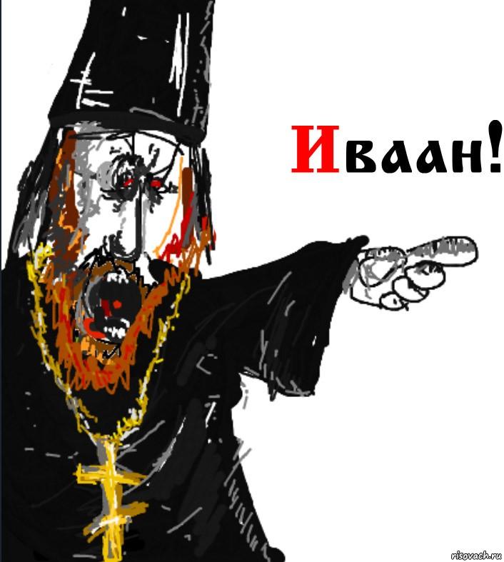 ИВАААН! Ирод окаяный, Иуду тебе в братья!