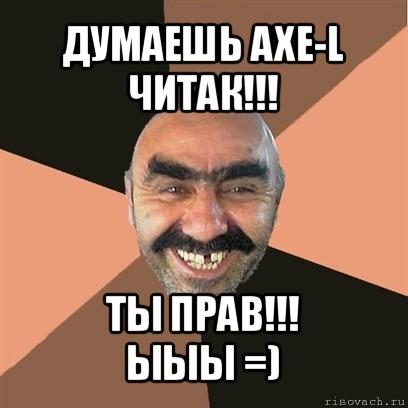 думаешь axe-l читак!!! ты прав!!! ыыы =), Мем Я твой дом труба ...