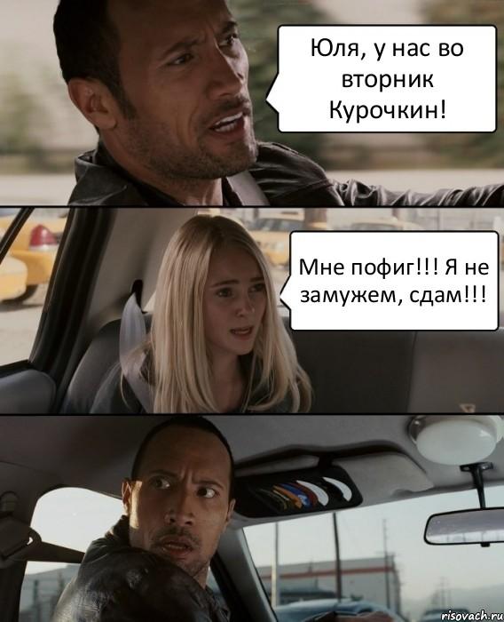 Юля, у нас во вторник Курочкин! Мне пофиг!!! Я не замужем, сдам ...