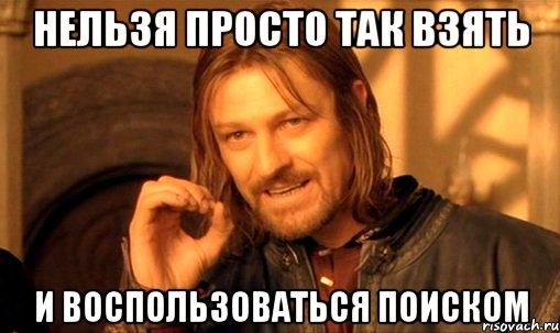 http://risovach.ru/upload/2012/12/mem/nelzya-prosto-tak-vzyat-i-boromir-mem_7097050_orig_.jpg