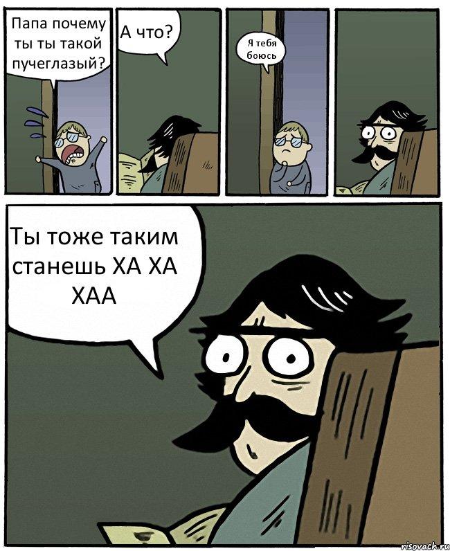 Папа почему ты ты такой пучеглазый? А что? Я тебя боюсь Ты тоже ...