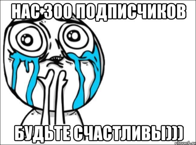 нас 300 подписчиков будьте счастливы))), Мем Это самый - Рисовач .Ру
