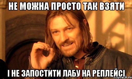http://risovach.ru/upload/2013/01/mem/nelzya-prosto-tak-vzyat-i-boromir-mem_9104076_orig_.jpg