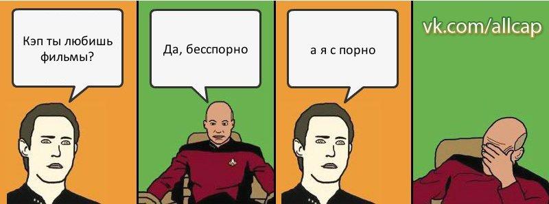 Кэп ты любишь фильмы? Да, бесспорно а я ...: risovach.ru/kartinka/322835