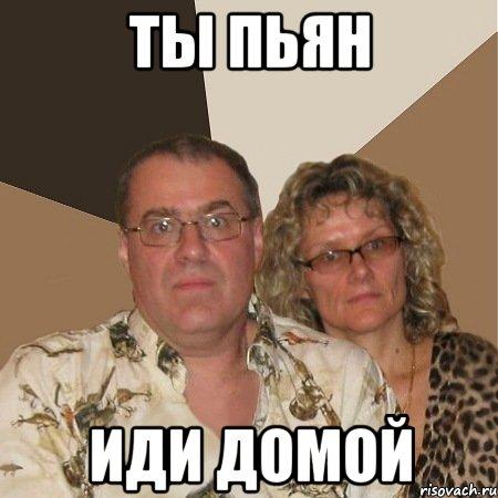 ты пьян иди домой: