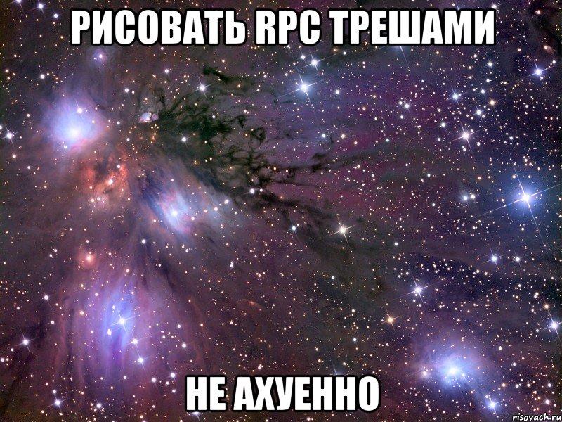 Рисовать RPC трешами Не ахуенно Мем Космос